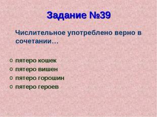 Задание №39 Числительное употреблено верно в сочетании… пятеро кошек пятеро в