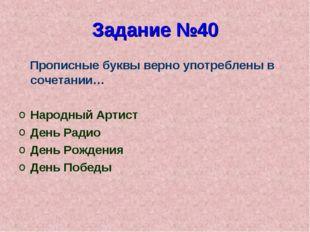 Задание №40 Прописные буквы верно употреблены в сочетании… Народный Артист Де