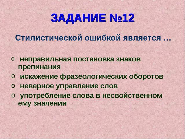 ЗАДАНИЕ №12 Стилистической ошибкой является … неправильная постановка знаков...