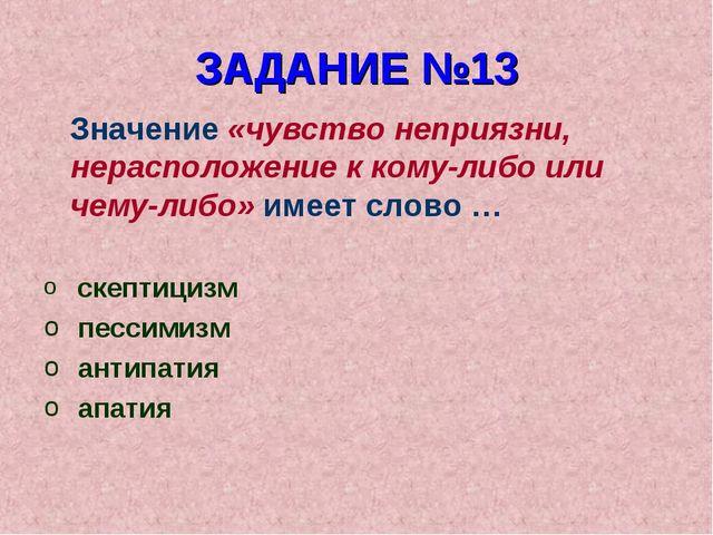 ЗАДАНИЕ №13 Значение «чувство неприязни, нерасположение к кому-либо или чему-...