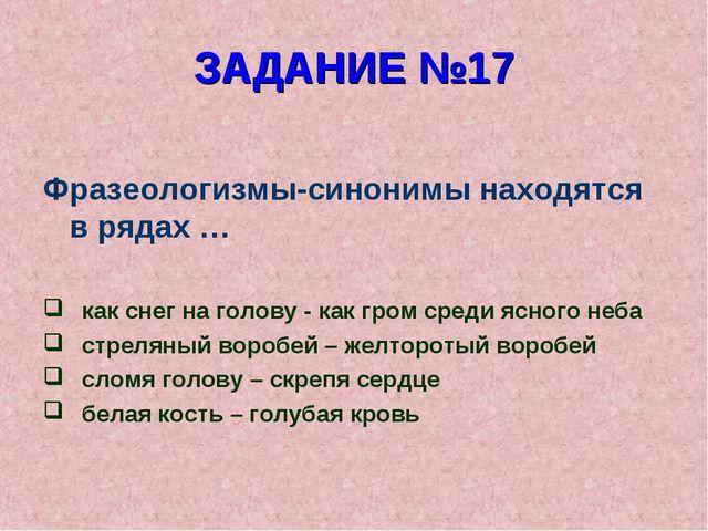 ЗАДАНИЕ №17 Фразеологизмы-синонимы находятся в рядах … как снег на голову - к...