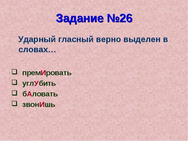 Задание №26 Ударный гласный верно выделен в словах… премИровать углУбить бАло...