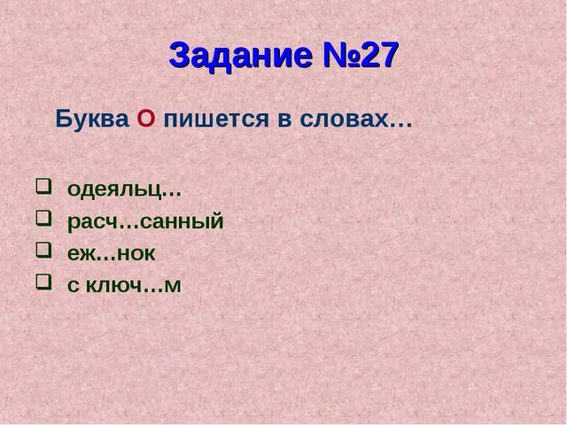 Задание №27 Буква О пишется в словах… одеяльц… расч…санный еж…нок с ключ…м