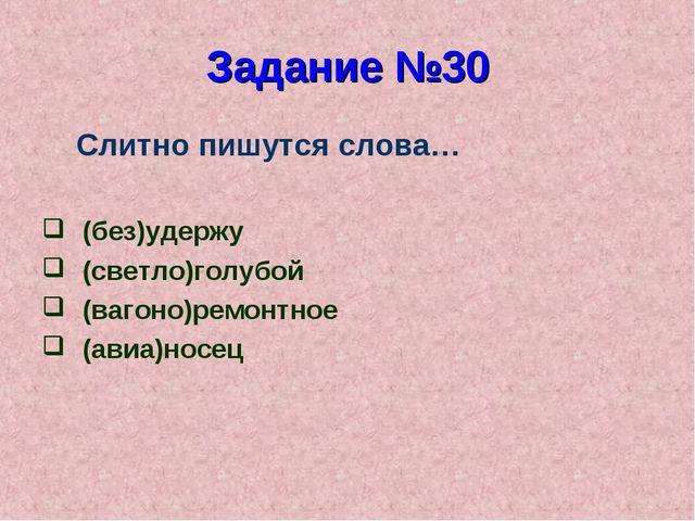 Задание №30 Слитно пишутся слова… (без)удержу (светло)голубой (вагоно)ремонтн...