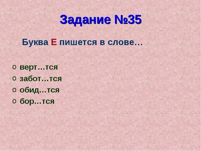 Задание №35 Буква Е пишется в слове… верт…тся забот…тся обид…тся бор…тся