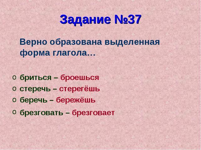 Задание №37 Верно образована выделенная форма глагола… бриться – броешься сте...