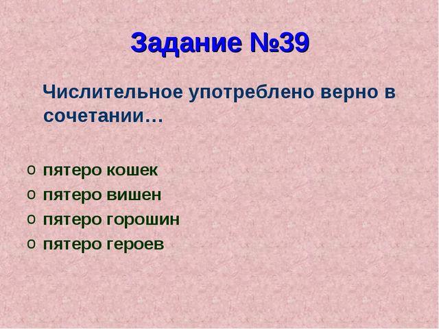 Задание №39 Числительное употреблено верно в сочетании… пятеро кошек пятеро в...