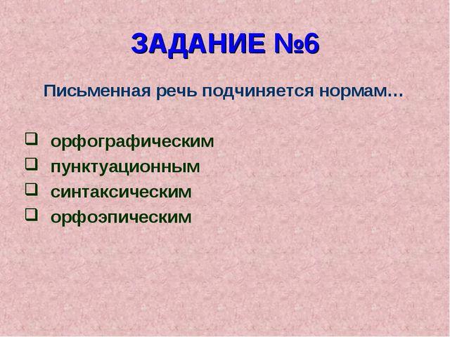 ЗАДАНИЕ №6 Письменная речь подчиняется нормам… орфографическим пунктуационным...