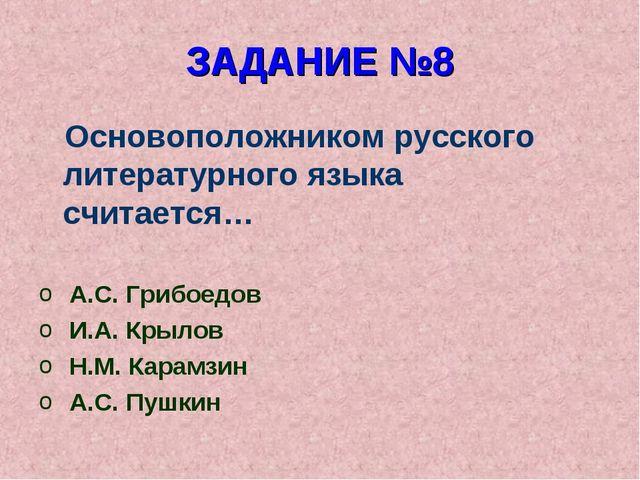 ЗАДАНИЕ №8 Основоположником русского литературного языка считается… А.С. Гриб...