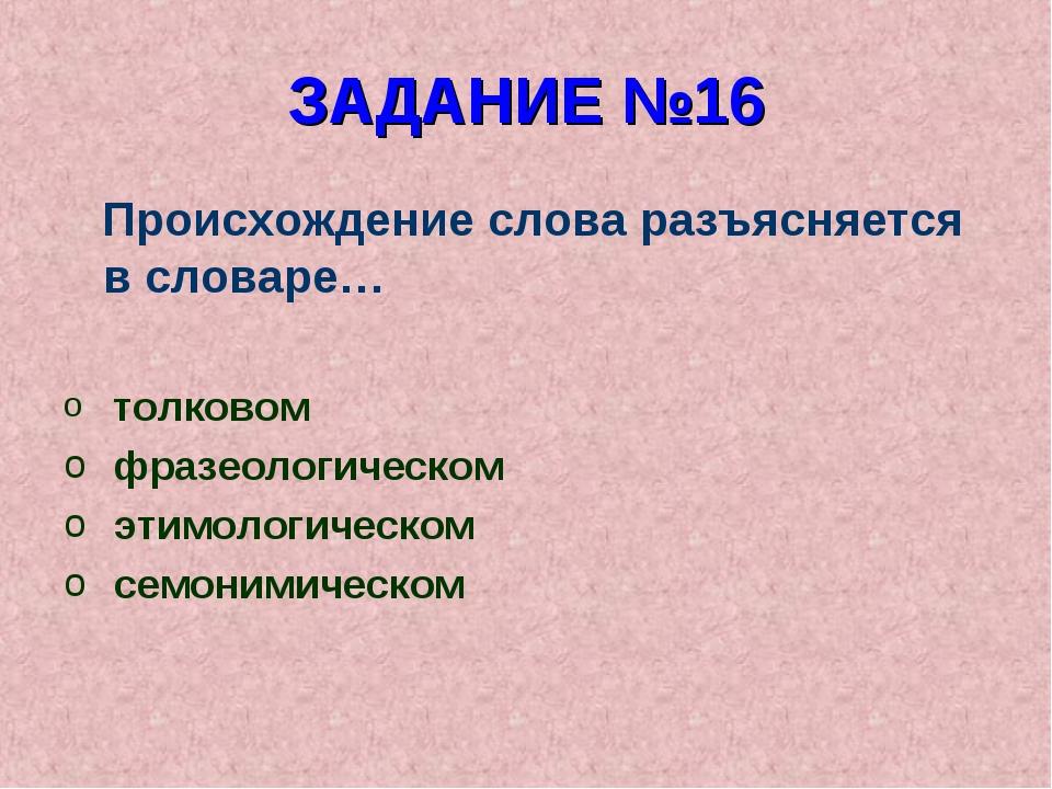 ЗАДАНИЕ №16 Происхождение слова разъясняется в словаре… толковом фразеологиче...
