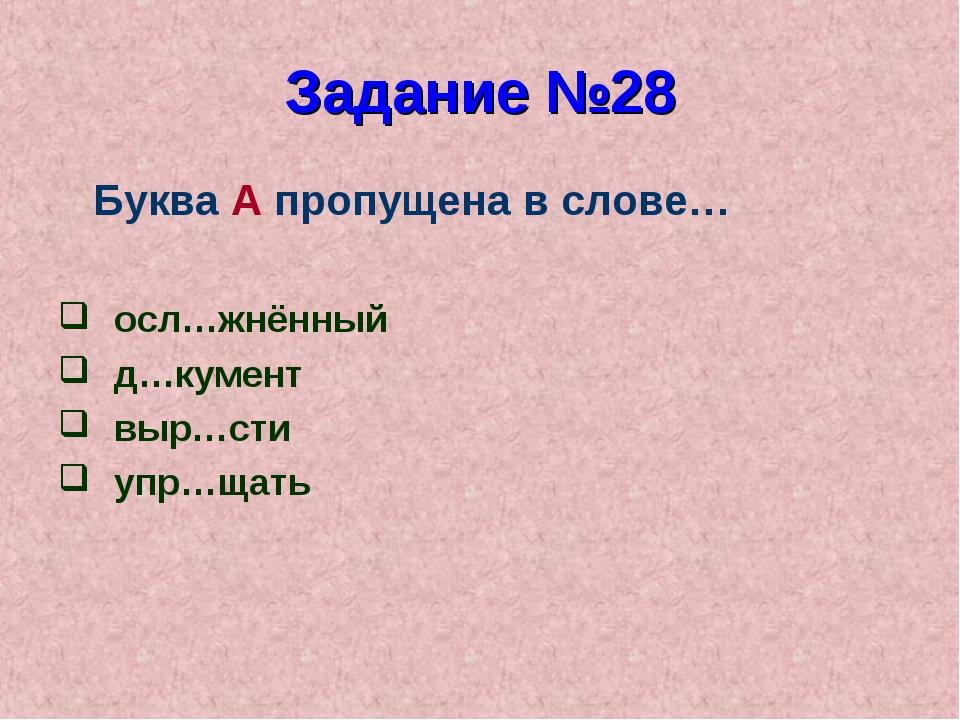 Задание №28 Буква А пропущена в слове… осл…жнённый д…кумент выр…сти упр…щать