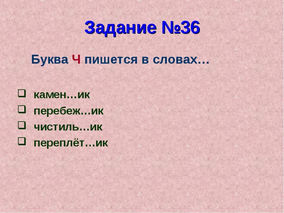 Задание №36 Буква Ч пишется в словах… камен…ик перебеж…ик чистиль…ик переплёт...