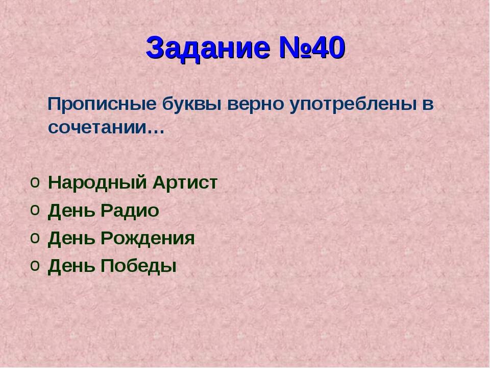 Задание №40 Прописные буквы верно употреблены в сочетании… Народный Артист Де...