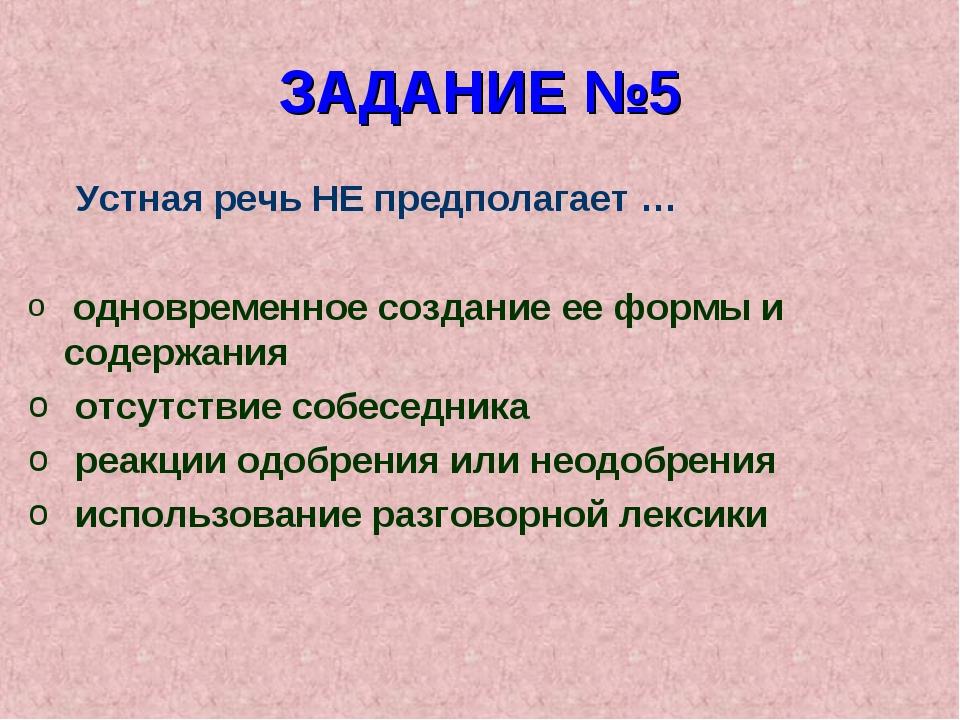 ЗАДАНИЕ №5 Устная речь НЕ предполагает … одновременное создание ее формы и со...