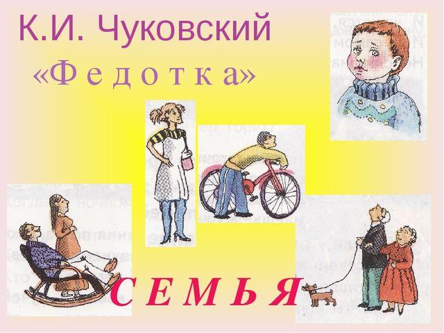 К.И. Чуковский «Ф е д о т к а» С Е М Ь Я