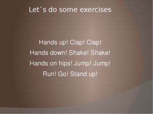 Let`s do some exercises Hands up! Clap! Clap! Hands down! Shake! Shake! Hands
