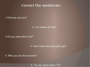 Correct the sentences: 1.Old how are you? 2. You where do live? 3.Do you what