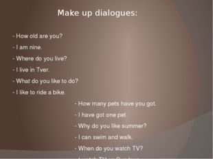Make up dialogues: - How old are you? - I am nine. - Where do you live? - I l