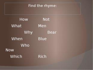 Find the rhyme: HowNot  WhatMen WhyBear  WhenBlue  Who
