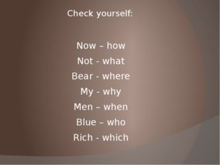 Check yourself: Now – how Not - what Bear - where My - why Men – when Blue –