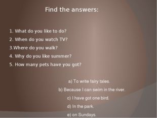 Find the answers: 1. What do you like to do? 2. When do you watch TV? 3.Where