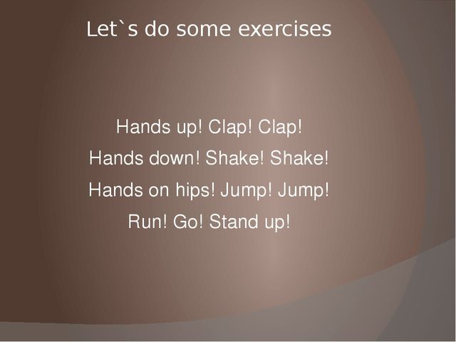 Let`s do some exercises Hands up! Clap! Clap! Hands down! Shake! Shake! Hands...