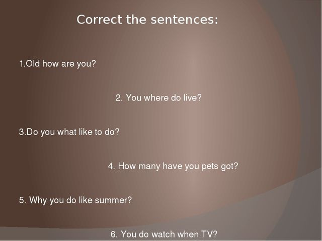 Correct the sentences: 1.Old how are you? 2. You where do live? 3.Do you what...