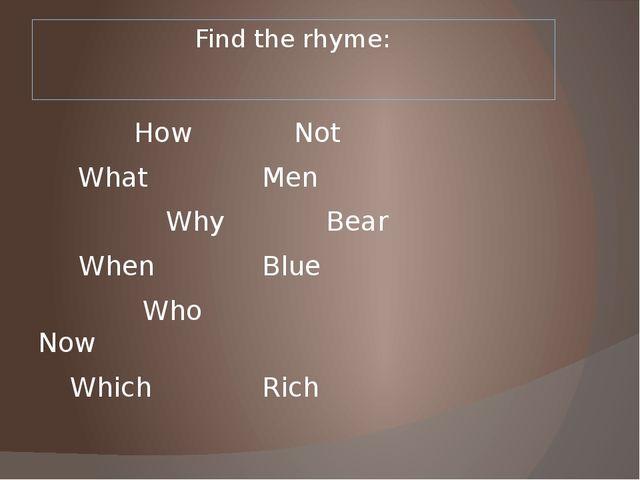 Find the rhyme: HowNot  WhatMen WhyBear  WhenBlue  Who...