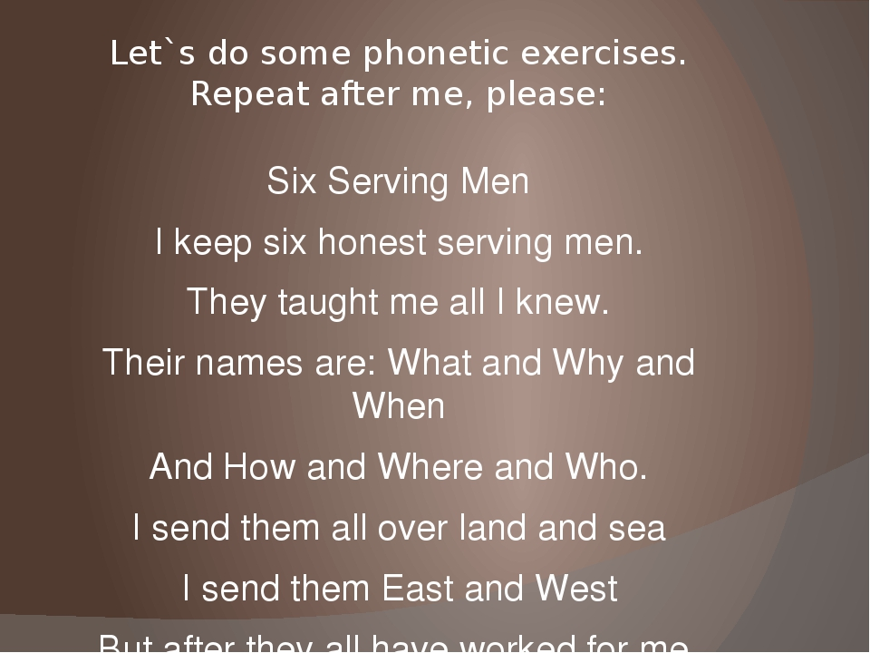 Let`s do some phonetic exercises. Repeat after me, please: Six Serving Men I...