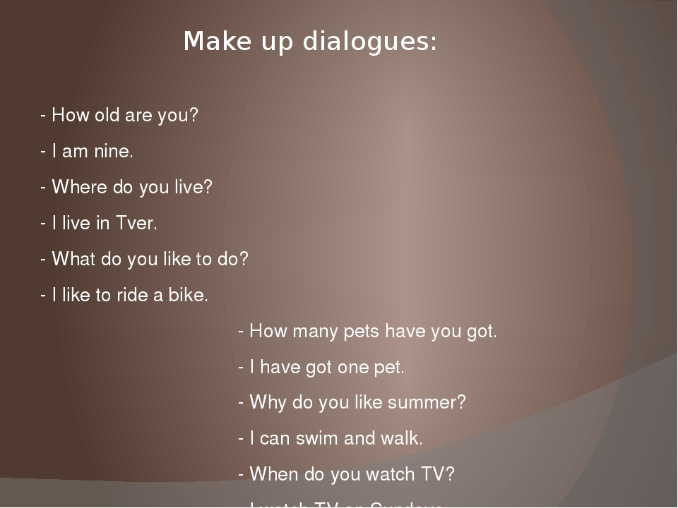Make up dialogues: - How old are you? - I am nine. - Where do you live? - I l...