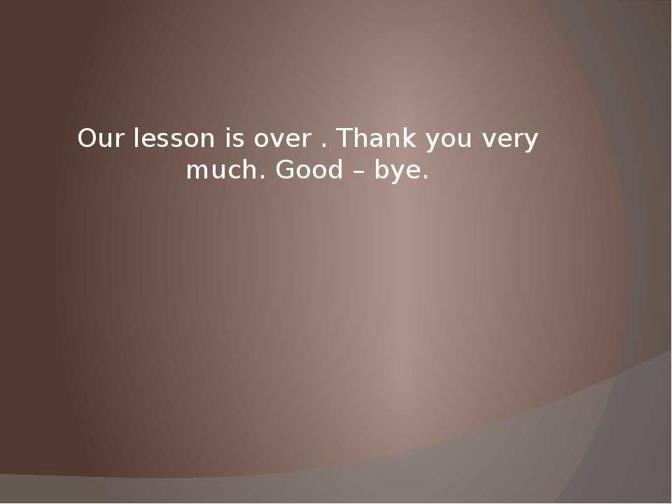 Our lesson is over . Thank you very much. Good – bye.