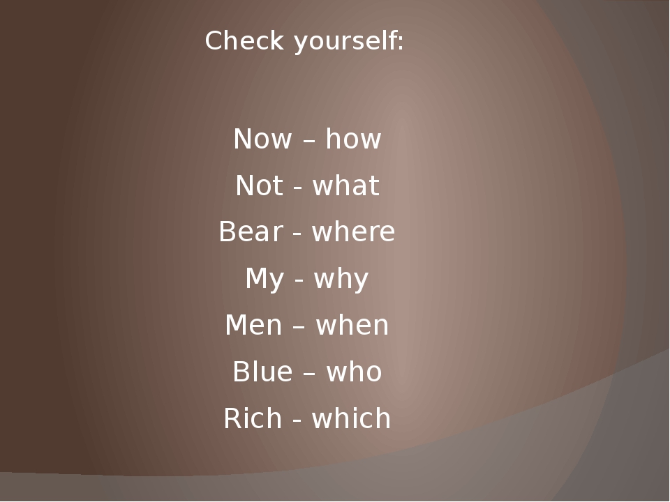 Check yourself: Now – how Not - what Bear - where My - why Men – when Blue –...
