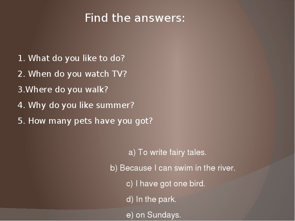 Find the answers: 1. What do you like to do? 2. When do you watch TV? 3.Where...