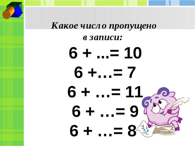 Какое число пропущено в записи: 6 + ...= 10 6 +…= 7 6 + …= 11 6 + …= 9 6 + …= 8