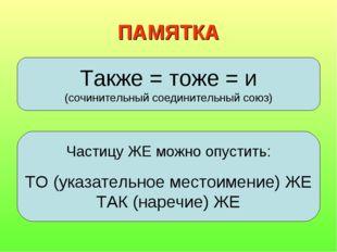 ПАМЯТКА Также = тоже = и (сочинительный соединительный союз) Частицу ЖЕ можно