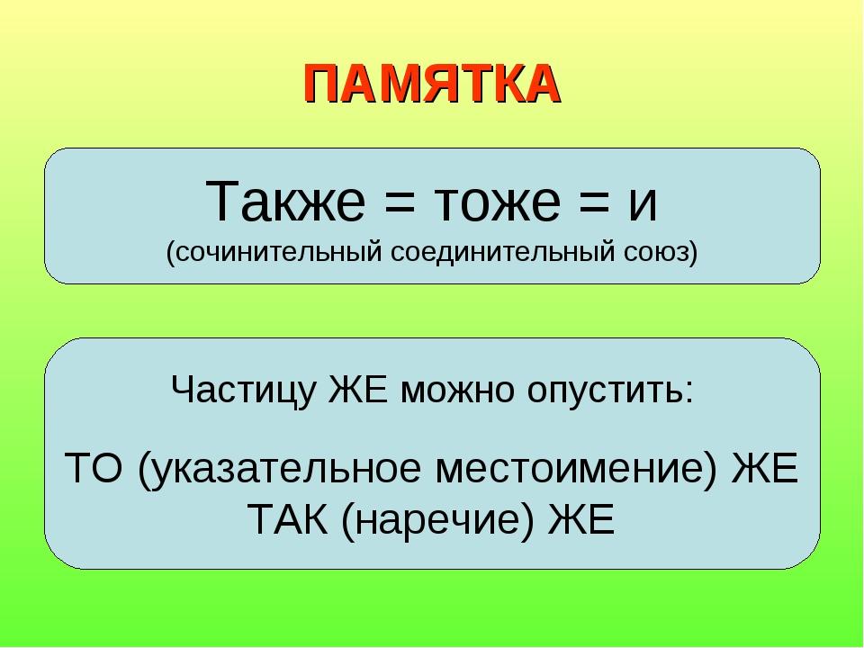 ПАМЯТКА Также = тоже = и (сочинительный соединительный союз) Частицу ЖЕ можно...