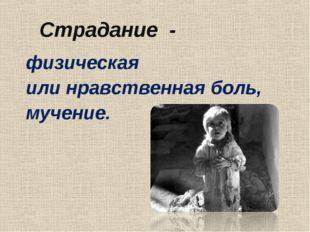 Страдание - физическая или нравственная боль, мучение.
