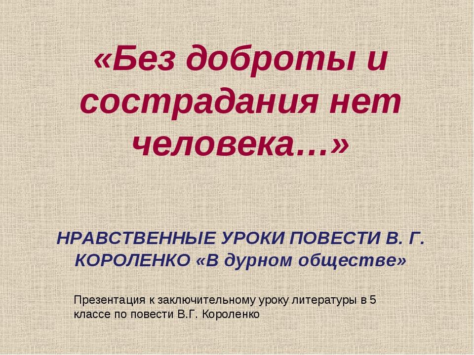 «Без доброты и сострадания нет человека…» НРАВСТВЕННЫЕ УРОКИ ПОВЕСТИ В. Г. КО...
