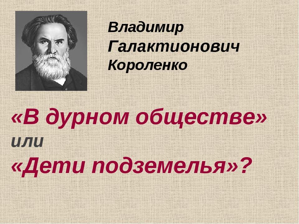 Владимир Галактионович Короленко «В дурном обществе» или «Дети подземелья»?