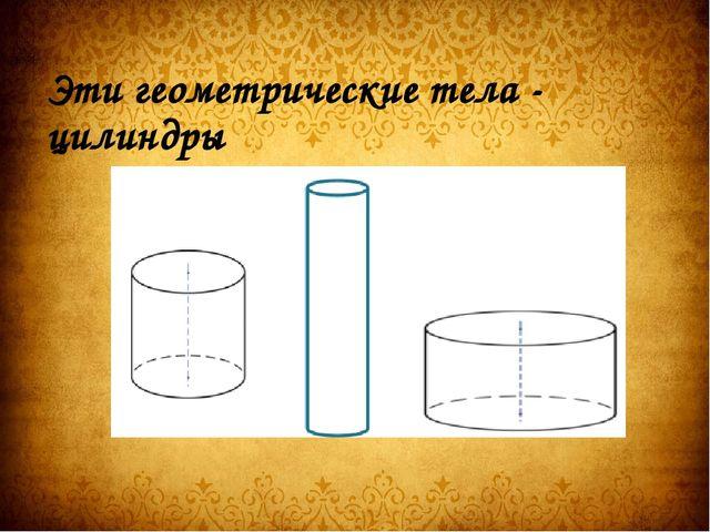 Эти геометрические тела - цилиндры