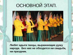 ОСНОВНОЙ ЭТАП. Любят адыги танцы, выражающие душу народа. Без них не обходитс