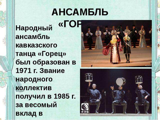 АНСАМБЛЬ «ГОРЕЦ» Народный ансамбль кавказского танца «Горец» был образован в...