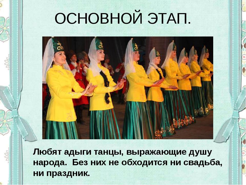 ОСНОВНОЙ ЭТАП. Любят адыги танцы, выражающие душу народа. Без них не обходитс...