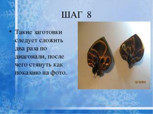 ШАГ 8 Такие заготовки следует сложить два раза по диагонали, после чего стяну