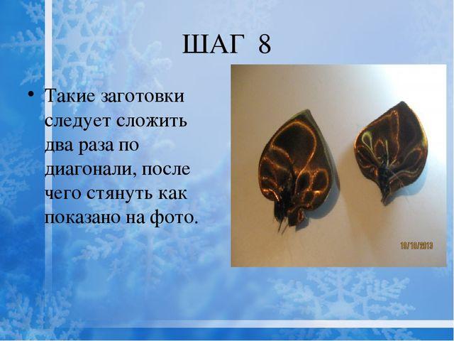 ШАГ 8 Такие заготовки следует сложить два раза по диагонали, после чего стяну...