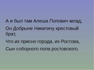 А и был там Алеша Попович млад, Он Добрыне Никитичу крестовый брат, Что из пр