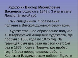 Художник Виктор Михайлович Васнецов родился в 1848 г. 3 мая в селе Лопьял Вят