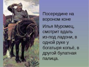 Посередине на вороном коне Илья Муромец, смотрит вдаль из-под ладони, в одн