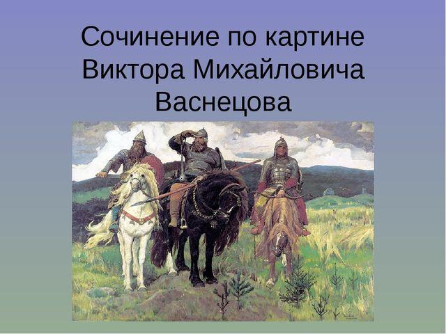 Сочинение по картине Виктора Михайловича Васнецова «Три богатыря»