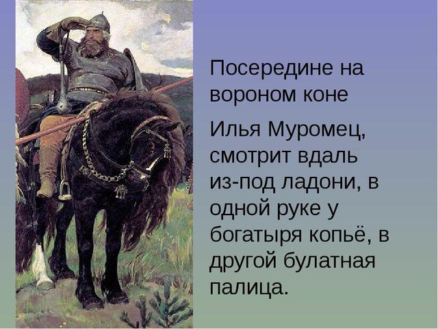 Посередине на вороном коне Илья Муромец, смотрит вдаль из-под ладони, в одн...